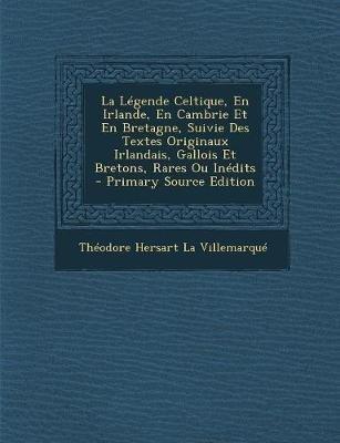 La Legende Celtique, En Irlande, En Cambrie Et En Bretagne, Suivie Des Textes Originaux Irlandais, Gallois Et Bretons, Rares Ou...