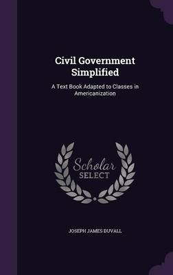 Civil Government Simplified - A Text Book Adapted to Classes in Americanization (Hardcover): Joseph James Duvall