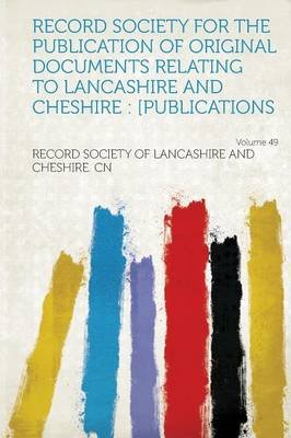 Record Society for the Publication of Original Documents Relating to Lancashire and Cheshire - [Publications Volume 49...