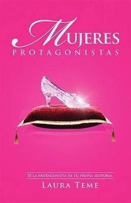 Mujeres Protagonistas - Se la Protagonista de Tu Propia Historia (Paperback): Laura Teme