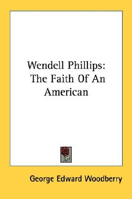 Wendell Phillips - The Faith of an American (Paperback): George Edward Woodberry