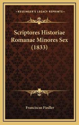 Scriptores Historiae Romanae Minores Sex (1833) (Latin, Hardcover): Franciscus Fiedler