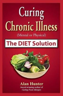 Curing Chronic Illness (Mental or Physical) the Diet Solution (Paperback): Alan Hunter