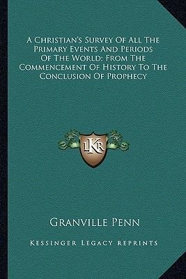 A Christian's Survey of All the Primary Events and Periods of the World; From the Commencement of History to the...
