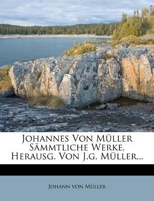 Johannes Von Muller Sammtliche Werke, Herausg. Von J.G. Muller... (Paperback): Johann Von Mller, Johann von Muller