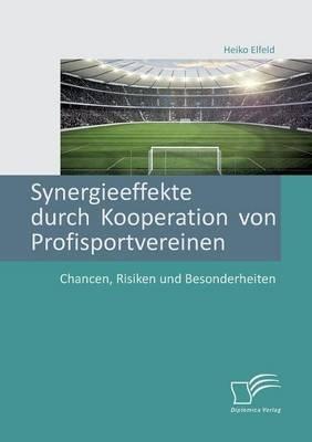 Synergieeffekte Durch Kooperation Von Profisportvereinen. Chancen, Risiken Und Besonderheiten (German, Paperback): Heiko Elfeld