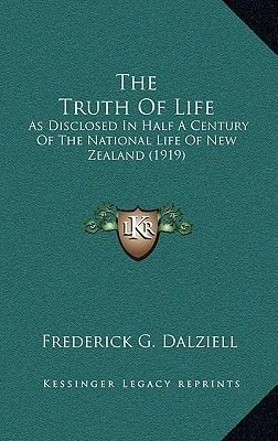 The Truth of Life - As Disclosed in Half a Century of the National Life of New Zealand (1919) (Hardcover): Frederick G. Dalziell