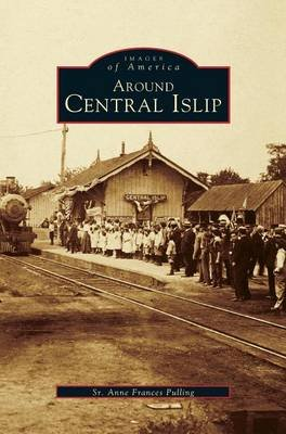 Around Central Islip (Hardcover): Sr. Anne Frances Pulling