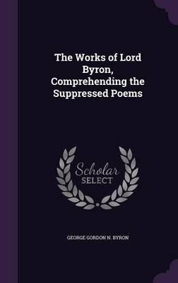 The Works of Lord Byron, Comprehending the Suppressed Poems (Hardcover): George Gordon N. Byron
