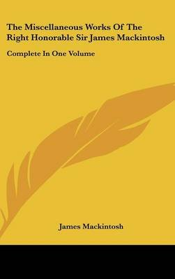 The Miscellaneous Works of the Right Honorable Sir James Mackintosh - Complete in One Volume (Hardcover): James Mackintosh