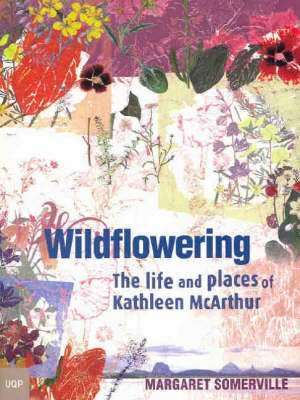 Wildflowering - The Life and Places of Kathleen McArthur (Paperback): Margaret A. Somerville