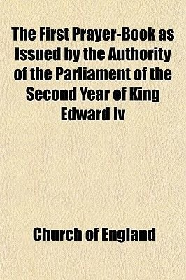 The First Prayer-Book as Issued by the Authority of the Parliament of the Second Year of King Edward IV (Paperback): Church of...