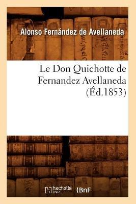 Le Don Quichotte de Fernandez Avellaneda (Ed.1853) (French, Paperback): Alonso Fernandez De Avellaneda