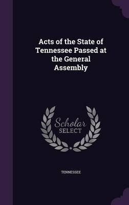 Acts of the State of Tennessee Passed at the General Assembly (Hardcover): Tennessee