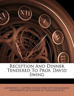 Reception and Dinner Tendered to Prof. David Swing (Paperback): Lawrence J. Gutter Collection of Chicago