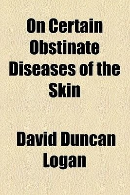 On Certain Obstinate Diseases of the Skin (Paperback): David Duncan Logan