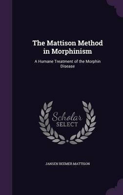The Mattison Method in Morphinism - A Humane Treatment of the Morphin Disease (Hardcover): Jansen Beemer Mattison
