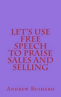 Let's Use Free Speech to Praise Sales and Selling (Paperback): Andrew Bushard