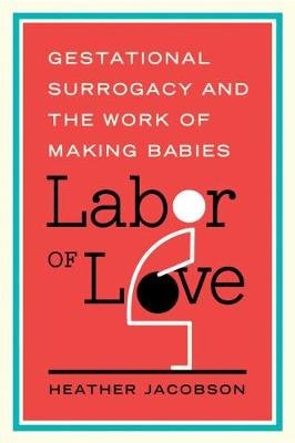 Labor of Love - Gestational Surrogacy and the Work of Making Babies (Paperback): Heather Jacobson