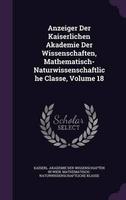 Anzeiger Der Kaiserlichen Akademie Der Wissenschaften, Mathematisch-Naturwissenschaftliche Classe, Volume 18 (Hardcover):...