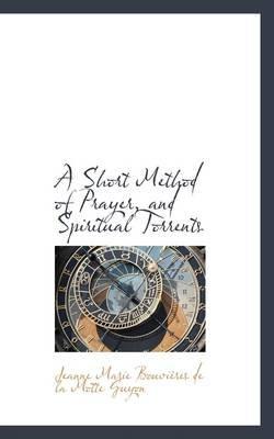 A Short Method of Prayer, and Spiritual Torrents (Hardcover): Jea Marie Bouvires De La Motte Guyon