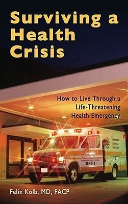 Surviving a Health Crisis - How to Live Through a Life-Threatening Health Emergency (Hardcover): MD Kolb, Felix Kolb