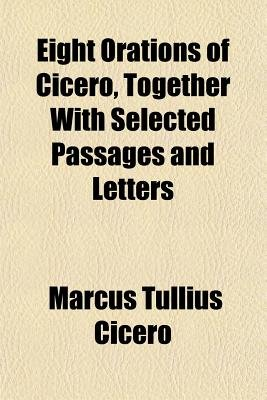 Eight Orations of Cicero, Together with Selected Passages and Letters (Paperback): Marcus Tullius Cicero