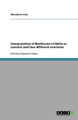 Interpretation of Beethoven's Fidelio or Leonore and Four Different Overtures (Paperback): Myung Hwa Jang