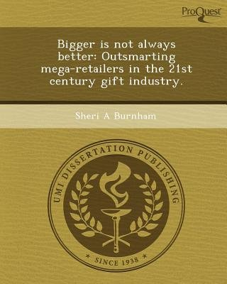 Bigger Is Not Always Better: Outsmarting Mega-Retailers in the 21st Century Gift Industry (Paperback): Sheri A Burnham