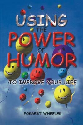 Using the Power of Humor to Improve Your Life (Electronic book text): Forrest Wheeler