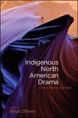 Indigenous North American Drama - A Multivocal History (Paperback): Birgit Dawes
