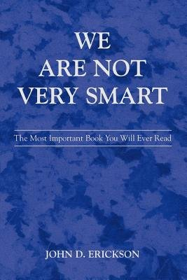 We Are Not Very Smart (Electronic book text): John D Erickson