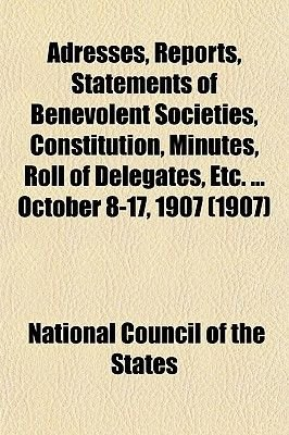 Adresses, Reports, Statements of Benevolent Societies, Constitution, Minutes, Roll of Delegates, Etc. ... October 8-17, 1907...