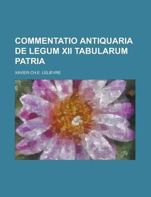 Commentatio Antiquaria de Legum XII Tabularum Patria (Paperback): Us Government, Xavier-Ch E Lelievre