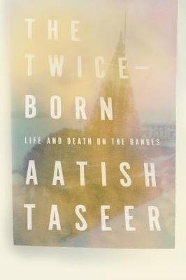 The Twice-Born - Life and Death on the Ganges (Hardcover): Aatish Taseer