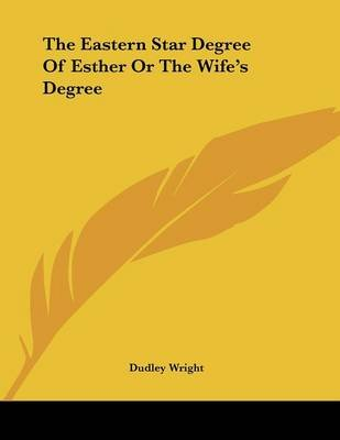 The Eastern Star Degree of Esther or the Wife's Degree (Paperback): Dudley Wright
