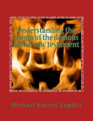 Understanding the Origin of the Demons of the New Testament - A Study of the Book of the Watchers Chapter 1 to 16 Using Ancient...