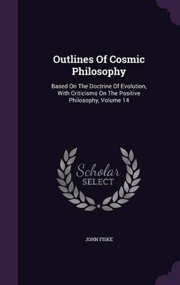Outlines of Cosmic Philosophy - Based on the Doctrine of Evolution, with Criticisms on the Positive Philosophy, Volume 14...