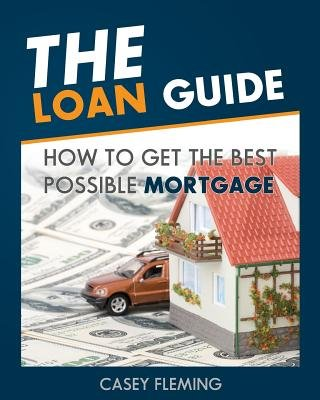 The Loan Guide - How to Get the Best Possible Mortgage. (Paperback): MR Casey Fleming