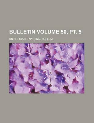 Bulletin Volume 50, PT. 5 (Paperback): United States National Museum