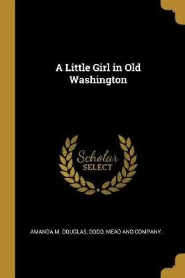 A Little Girl in Old Washington (Paperback): Amanda M. Douglas