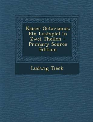 Kaiser Octavianus - Ein Lustspiel in Zwei Theilen (German, Paperback, Primary Source): Ludwig Tieck