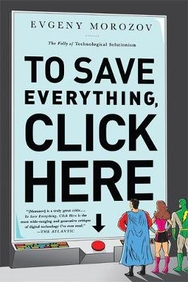 To Save Everything, Click Here - The Folly of Technological Solutionism (Paperback, First Trade Paper Edition): Evgeny Morozov