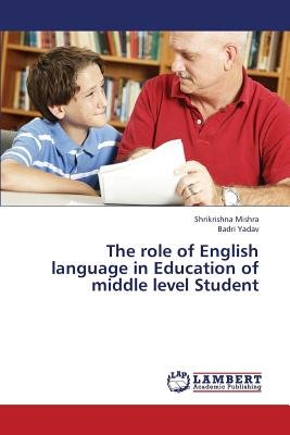 The Role of English Language in Education of Middle Level Student (Paperback): Mishra Shrikrishna, Yadav Badri