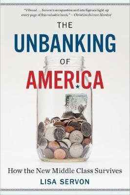 The Unbanking of America - How the New Middle Class Survives (Paperback): Lisa Servon