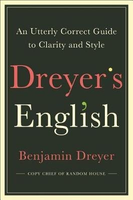 Dreyer's English - An Utterly Correct Guide to Clarity and Style (Hardcover): Benjamin Dreyer
