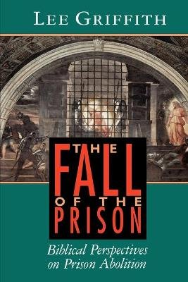 The Fall of the Prison - Biblical Perspectives on Prison Abolition (Paperback): Lee Griffith