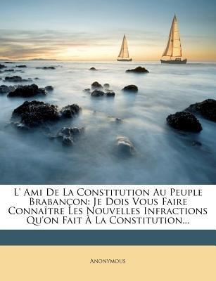 L' Ami de La Constitution Au Peuple Brabancon - Je Dois Vous Faire Connaitre Les Nouvelles Infractions Qu'on Fait a...