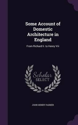 Some Account of Domestic Architecture in England - From Richard II. to Henry VIII (Hardcover): John Henry Parker