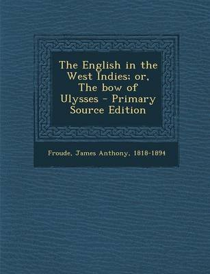 The English in the West Indies; Or, the Bow of Ulysses (Paperback): James Anthony Froude